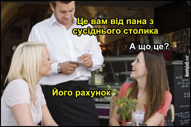 Жарт про ресторан. Дві дівчини сидять в ресторані. До них підходить офіціант і каже: - Це вам від пана з сусіднього столика. Одна з дівчат: - А що це? Офіціант: - Його рахунок