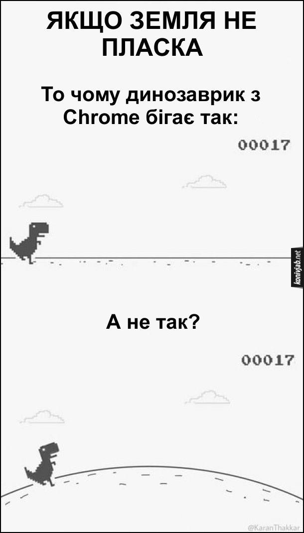 Прикольний доказ що Земля пласка. Якщо Земля не пласка, то чому динозаврик з Chrome бігає так: (по рівній поверхні), а не так? (по заокругленій поверхні)