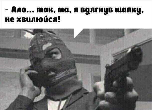 Жарт про грабіжника. Грабіжник з надітою балаклавою тримає пістолет ( мабуть щось грабує) і тут до нього телефонує мама. Він відповідає: - Ало... так, ма, я вдягнув шапку, не хвилюйся!