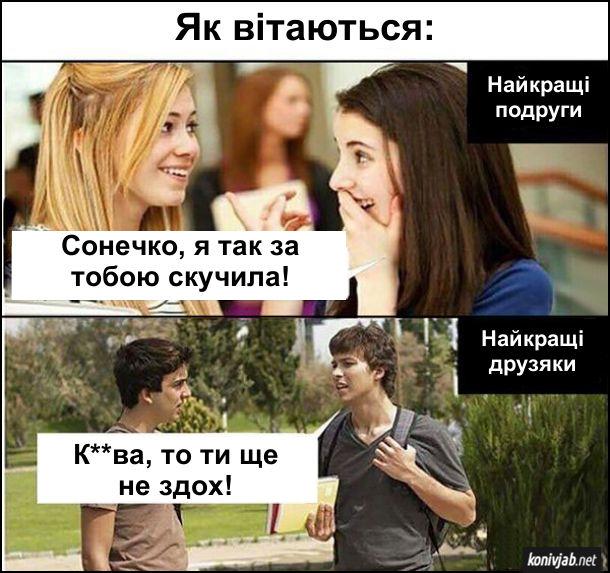 Різниця між хлопцями і дівчатами. Як вітаються найкращі подруги: - Сонечко, я так за тобою скучила! Як вітаються найкращі друзяки: - Курва, то ти ще не здох!