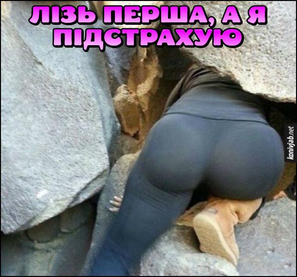 Дівчина з гарною дупцею залазить в якусь розщілину. Хлопець: - Лізь перша, а я підстрахую