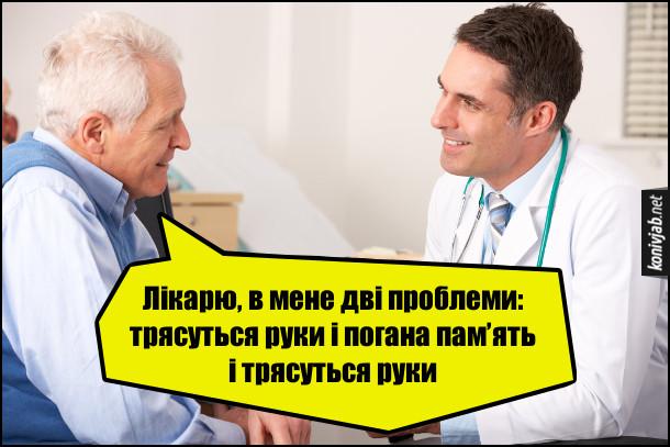 Жарт про погану пам'ять. Пацієнт: - Лікарю, в мене дві проблеми: трясуться руки і погана пам'ять і трясуться руки