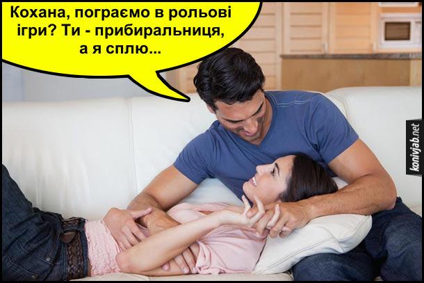 Жарт про чоловіка і дружину. Чоловік до дружини: - Кохана, пограємо в рольові ігри? Ти - прибиральниця, а я сплю...