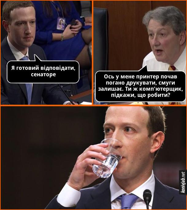 Мем Марк Цукерберг в Сенаті США. Цукерберг: - Я готовий відповідати, сенаторе. Сенатор Джон Кеннеді: - Ось у мене принтер почав погано друкувати, смуги залишає. Ти ж комп'ютерщик, підкажи, що робити? Цукерберг почав пити воду