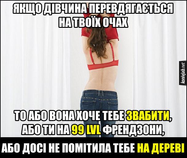 Прикол Дівчина перевдягається. Якщо дівчина перевдягається на твоїх очах, то або вона хоче тебе звабити, або ти на 99 LVL френдзони, або досі не помітила тебе на дереві