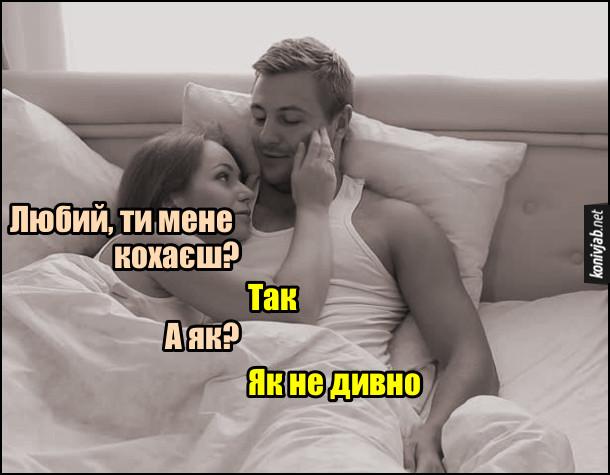 Анекдот про кохання. - Любий, ти мене кохаєш? - Так. -  А як? - Як не дивно.