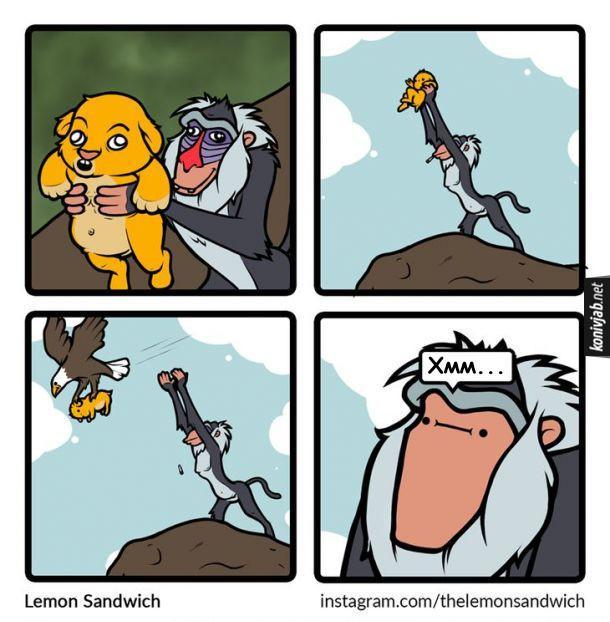 Прикол Король Лев. Рафікі підіймає на руках Сімбу, щоб оголосити нового короля. В цей час підлітає орел вихоплює Сімбу і летить. Рафікі: - Хмм...