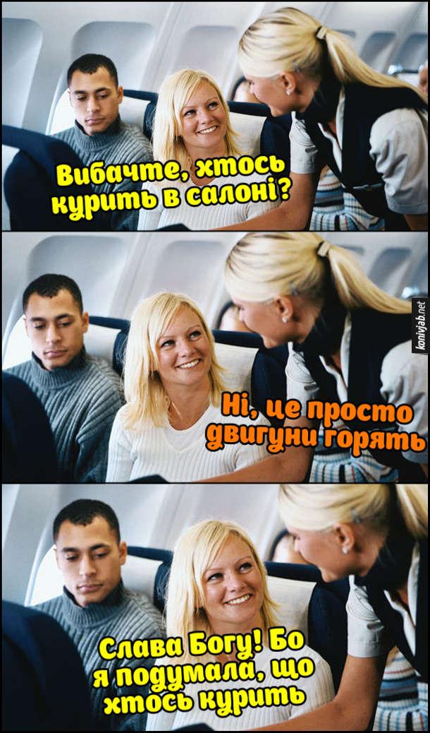 Жарт про пасажирку і стюардесу. Розмова в літаку під час польоту. Пасажирка: - Вибачте, хтось курить в салоні? Стюардеса: - Ні, це просто двигуни горять. Пасажирка: - Слава Богу! Бо я подумала, що хтось курить