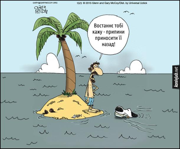 Жарт про людину на острові. На безлюдному острові опинилися чоловік і його пес. Чоловік написав записку, поклав її в пляшку і кинув в море. Пес поплив і приніс назад. І так декулька раз. Чоловік: - Востаннє тобі кажу - припини приносити її назад!