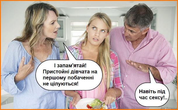 Жарт Батьки радять дочці. Мама: - І запам'ятай! Пристойні дівчата на першому побаченні не цілуються! Батько: - Навіть під час сексу…