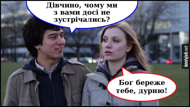 Прикол: Хлопець знайомиться з дівчиною. Хлопець: - Дівчино, чому ми з вами досі не зустрічались? Дівчина: - Бог береже тебе, дурню!