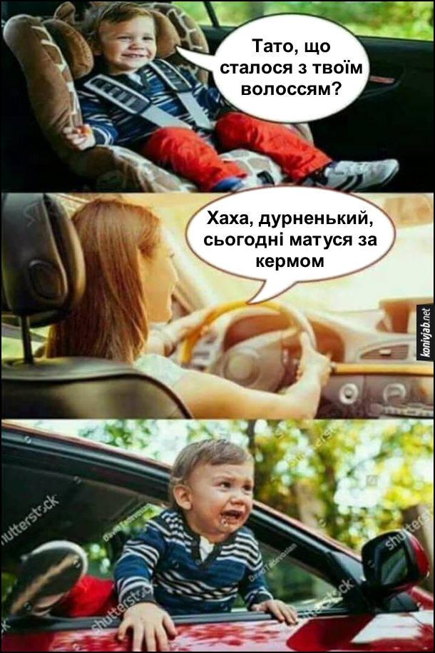 Жарт Мама за кермом. Малюк сидяси в ззаді в машині: - Тато, що сталося з твоїм волоссям? А за кермом сидить мама і відповідає: - Хаха, дурненький, сьогодні матуся за кермом. Малюк плаче і намагається вилізти з вікна