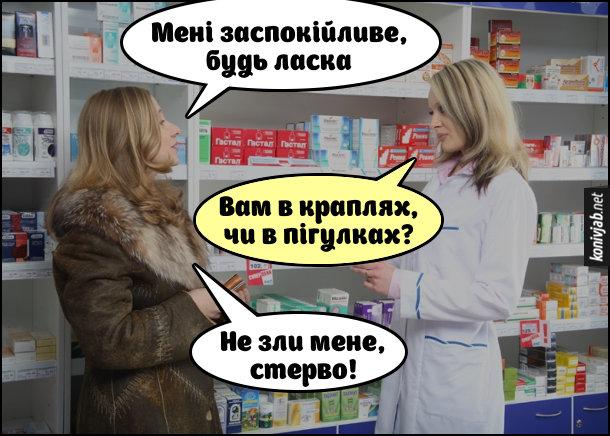 Жарт про заспокійливе. Розмова в аптеці між покупницею і аптекаркою. - Мені заспокійливе, будь ласка. - Вам в краплях, чи в пігулках? - Не зли мене, стерво!