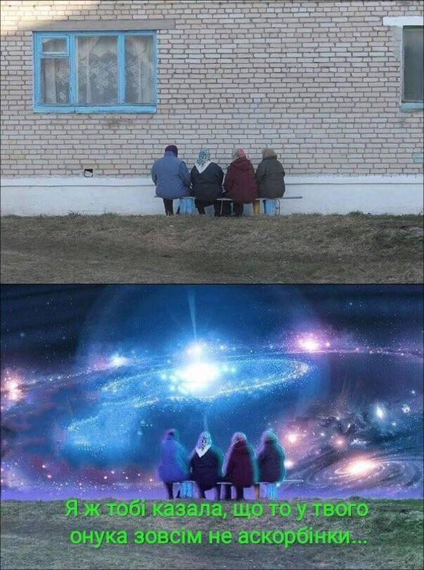 Прикол про бабусь. Чотири бабусі сидять на лавці обличчям до глухої стіни і їм ввижаються космічні краєвиди. Одна каже: - Я ж тобі казала, що то у твого онука зовсім не аскорбінки...