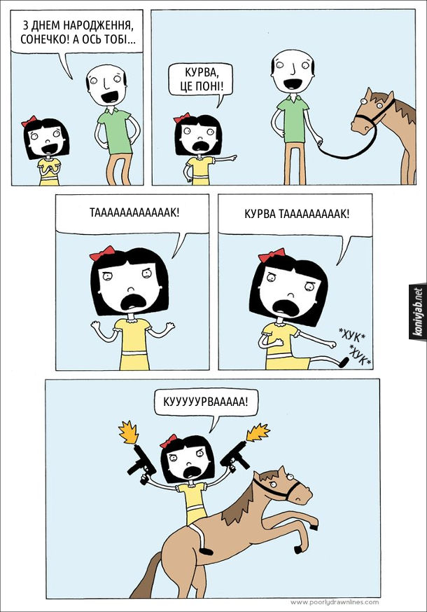 Смішний комікс Подарували поні. Батько до дочки: - З днем народження, сонечко! А ось тобі… (виводить поні). Дочка: - Курва, це поні! Такаак! Курва, Тааак! (б'є руками повітря) Кууурвааа! (сідає на поні і стріляє з автоматів)