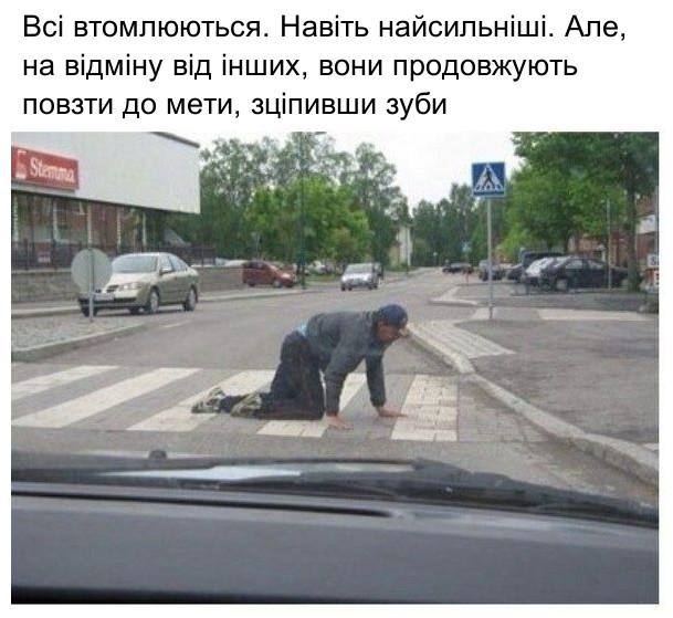 Прикол П'яниця повзе через дорогу пішохідним переходом. Всі втомлюються. Навіть найсильніші. Але, на відміну від інших, вони продовжують повзти до мети, зціпивши зуби