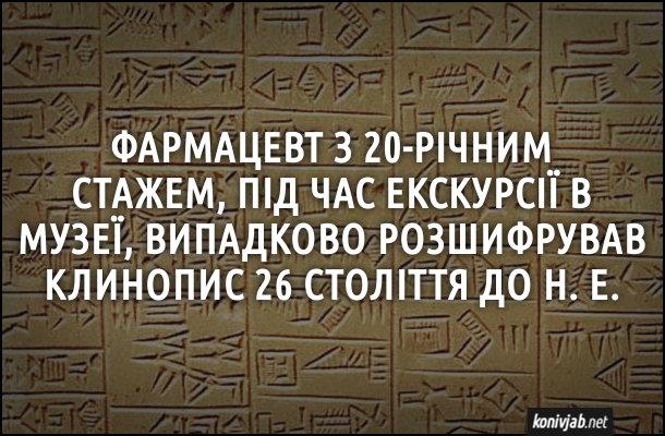 Анекдот про фармацевта. Фармацевт з 20-річним стажем, під час екскурсії в музеї, випадково розшифрував клинопис 26 століття до н. е.