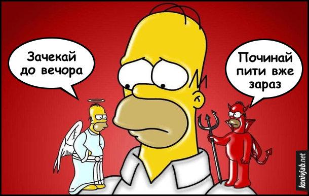 Жарт про Гомера Сімпсона. На правому плечі сидить янгол і каже Гомеру: - Зачекай до вечора. На лівому плечі сидить диявол і каже: - Починай пити вже зараз