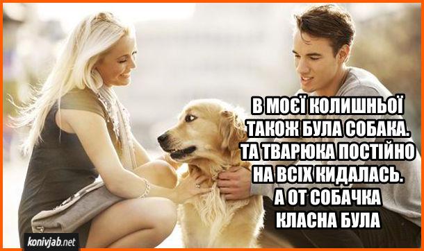Прикол про колишню і її собаку. Дівчина з собакою і хлопець. Хлопець: - В моєї колишньої також була собака. Та тварюка постійно на всіх кидалась. А от собачка класна була