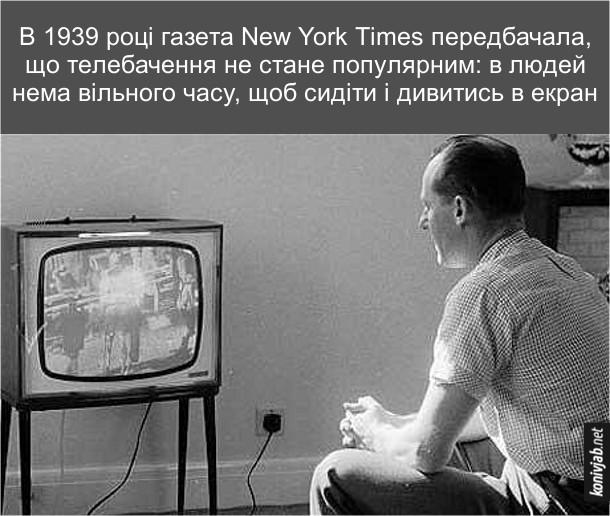 Історія телебачення. В 1939 році газета New York Times передбачала, що телебачення не стане популярним: в людей нема вільного часу, щоб сидіти і дивитись в екран