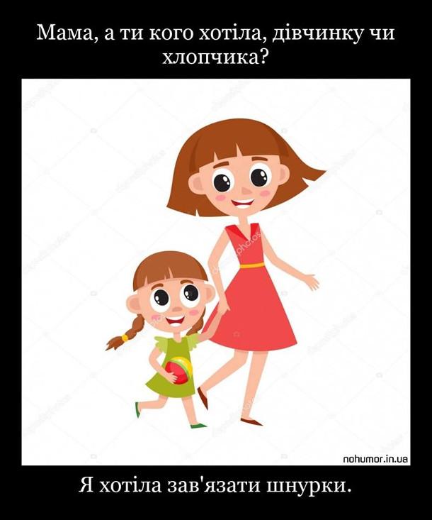 Дочка: - Мама, а ти кого хотіла, дівчинку чи хлопчика? Мама: - Я хотіла зав'язати шнурки