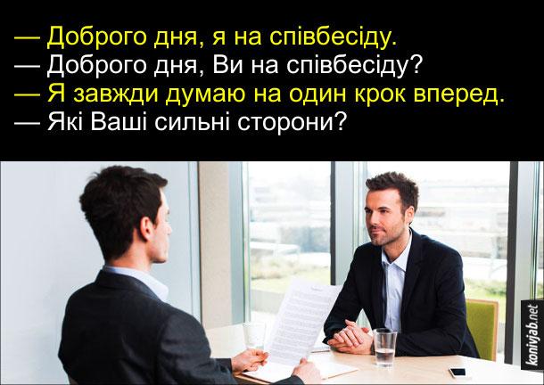 Смішна співбесіда на роботу. — Доброго дня, я на співбесіду. — Доброго дня, Ви на співбесіду? — Я завжди думаю на один крок вперед. — Які Ваші сильні сторони?