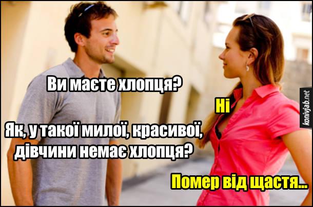 Прикол Знайомство з дівчиною. - Ви маєте хлопця? - Ні. - Як, у такої милої, красивої, дівчини немає хлопця? - Помер від щастя...