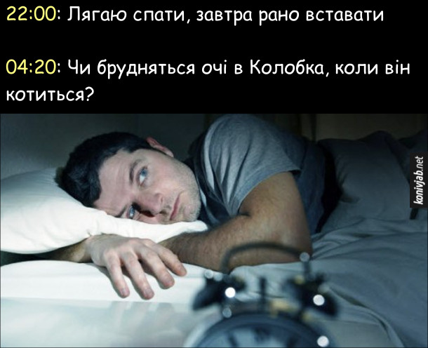 Коли треба заснути Прикол. 22:00: Лягаю спати, завтра рано вставати  04:20: Чи брудняться очі в Колобка, коли він котиться?