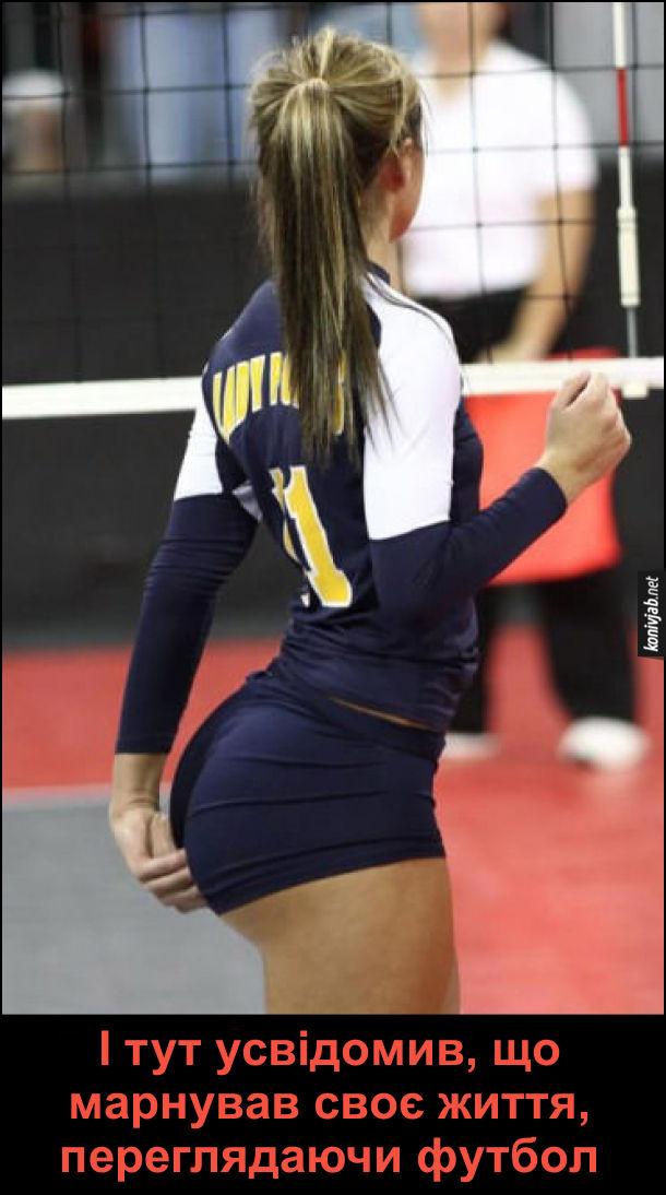 Жарт про жіночий волейбол. Фігуриста волейболістка з великою дупцею, поправляє свої шорти. І тут усвідомив, що марнував своє життя, переглядаючи футбол