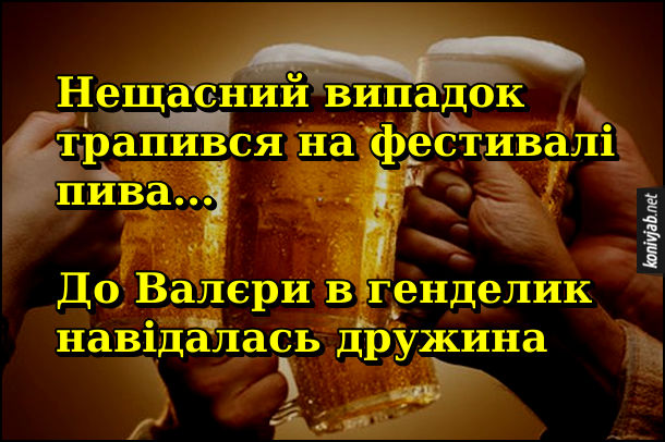 Анекдот про фестиваль пива. Нещасний випадок трапився на фестивалі пива...  До Валєри в генделик навідалась дружина