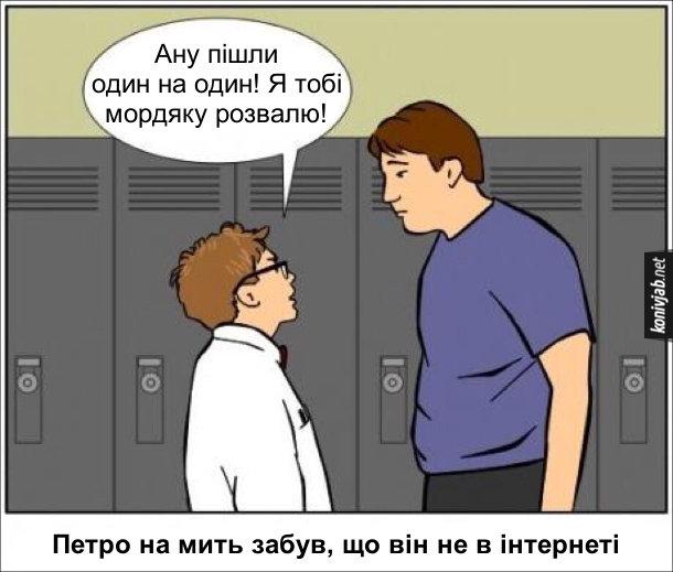 Мем: Сміливий в інтернеті. В школі слабкий низький хлопець до здорового лобуряки: - Ану пішли один на один! Я тобі мордяку розвалю! Петро на мить забув, що він не в інтернеті