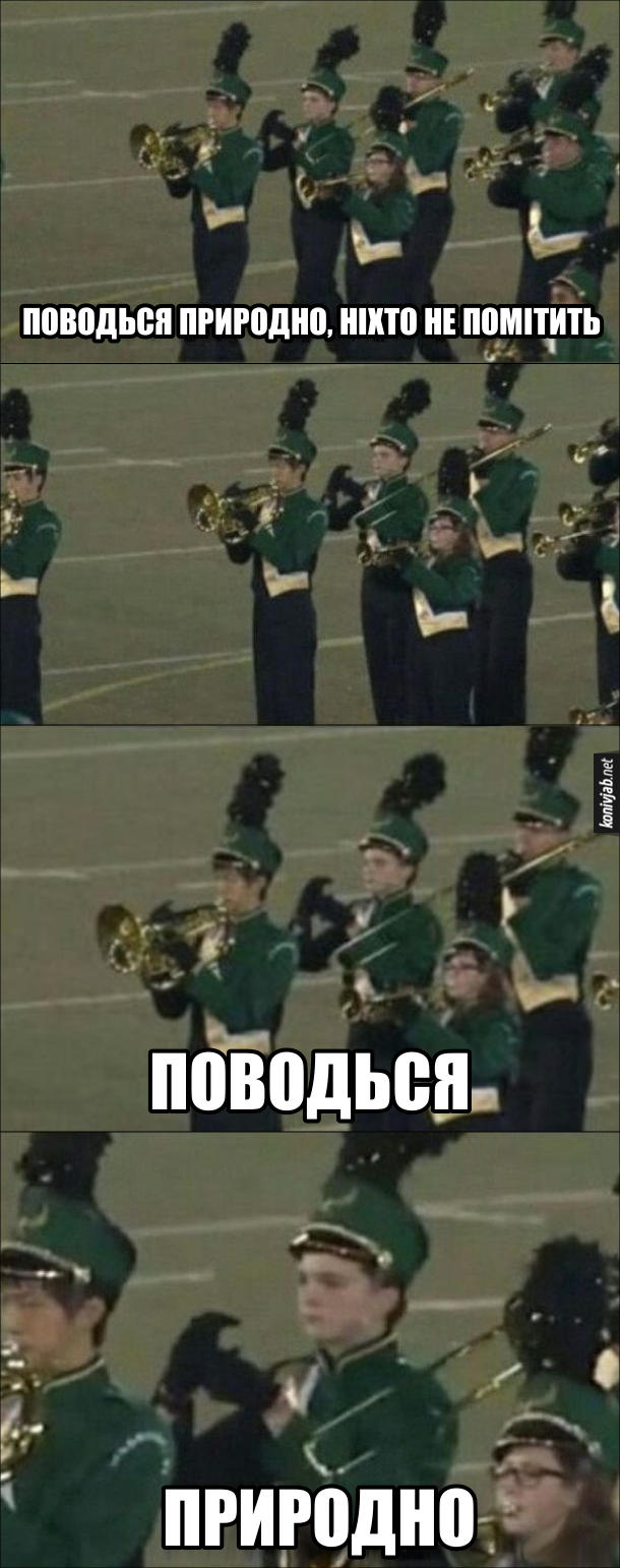 Прикол про оркестр на параді. Один з музик певно забув свою трубу і просто крокує тримаючи руки, ніб грає на трубі. Поводься природно, ніхто не помітить