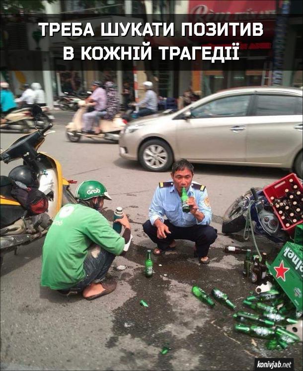 Треба шукати позитив в кожній трагедії. Перекинувся скутер, завантажений ящиками з пивом. Пиво розбилося. водій і поліцейський поприсідали біля місця аварії, поліцейський п'є пиво з уцілілої пляшки