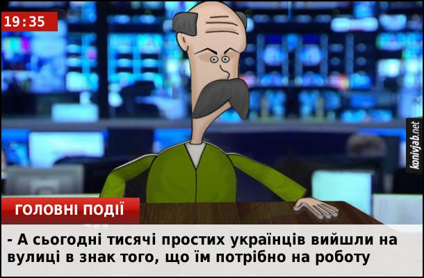Жартівливі новини. А сьогодні тисячі простих українців вийшли на вулиці в знак того, що їм потрібно на роботу