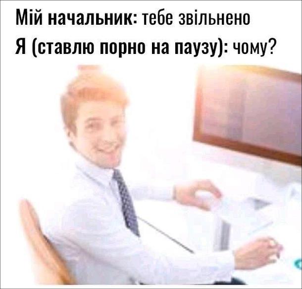 Прикол про звільнення з роботи. Мій начальник: тебе звільнено. Я (ставлю порно на паузу): чому?