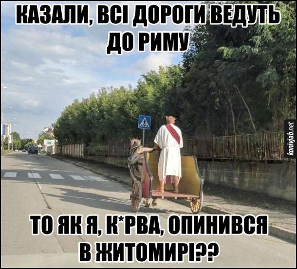 Смішне на дорозі. Дорогою їде чоловік на колісниці, одягнений в римську тогу. - Казали, всі дороги ведуть до Риму. То як я, курва, опинився в Житомирі??