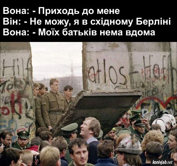 Мем про Берлінську стіну. Вона: - Приходь до мене Він: - Не можу, я в східному Берліні Вона: - Моїх батьків нема вдома