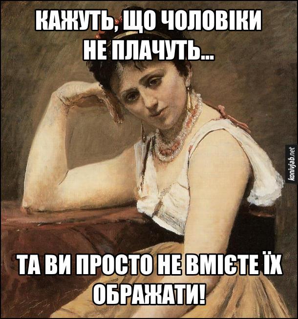 Жіночий гумор. Кажуть, що чоловіки не плачуть... Та ви просто не вмієте їх ображати!