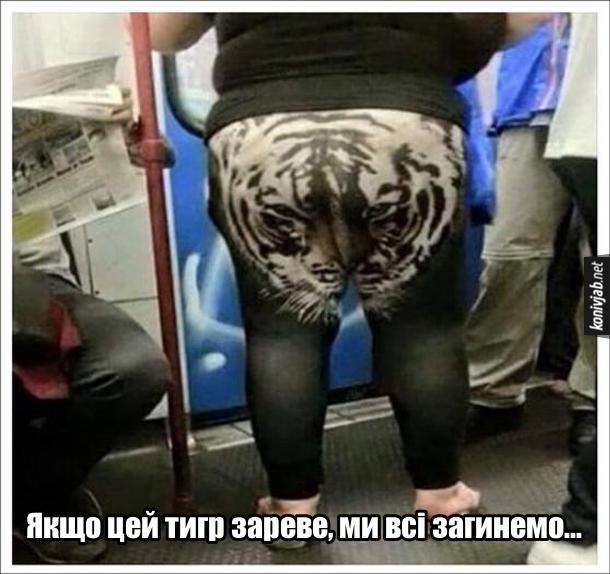 Прикол В тигрових лосинах. В метро їде гладка жінка з великою дупою, в якої на лосинах намальована голоав тигра. Якщо цей тигр зареве, ми всі загинемо...