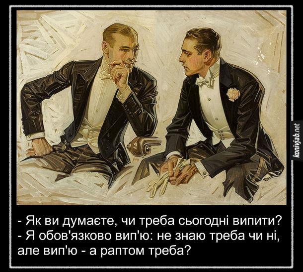Анекдот про плани на вечір. - Як ви думаєте, чи треба сьогодні випити? - Я обов'язково вип'ю: не знаю треба чи ні, але вип'ю - а раптом треба?