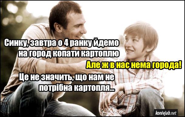 Прикол про копання картоплі. Батько: - Синку, завтра о 4 ранку йдемо на город копати картоплю. Син: - Але ж в нас нема города! Батько: - Це не значить, що нам не потрібна картопля...