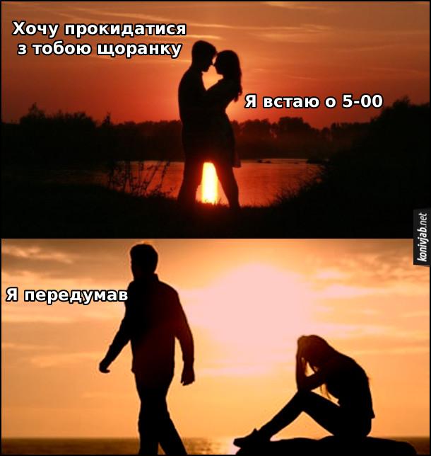 Мем про романтику. Захід сонця, хлопець з дівчиною на березі річки. Хлопець: - Хочу прокидатися з тобою щоранку. Дівчина: - Я встаю о 5-00. Хлопець, йдучи від дівчини: - Я передумав