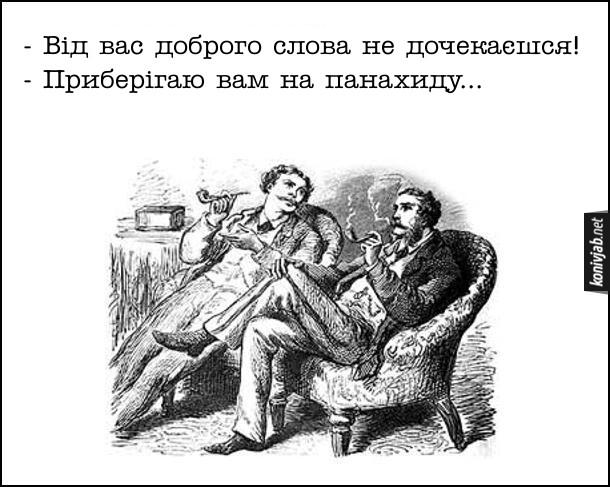 Анекдот про двох джентльменів. - Від вас доброго слова не дочекаєшся! - Приберігаю вам на панахиду...