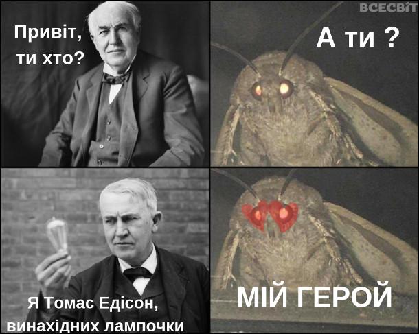 Мем Едісон і нічний метелик. Едісон: - Привіт, ти хто? Нічний метелик: - А ти? Едісон: - Я Томас Едісон, винахідник лампочки. Нічний метелик: - Мій герой