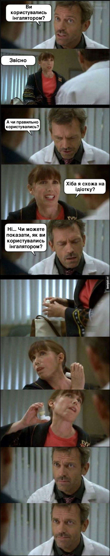Прикол Доктор Хаус. Хаус: - Ви користувались інгалятором? Пацієнтка: - Звісно. Хаус: - А чи правильно користувались? Пацієнтка: - Хіба я схожа на ідіотку? Хаус: - Ні... Чи можете показати, як ви користувались інгалятором?