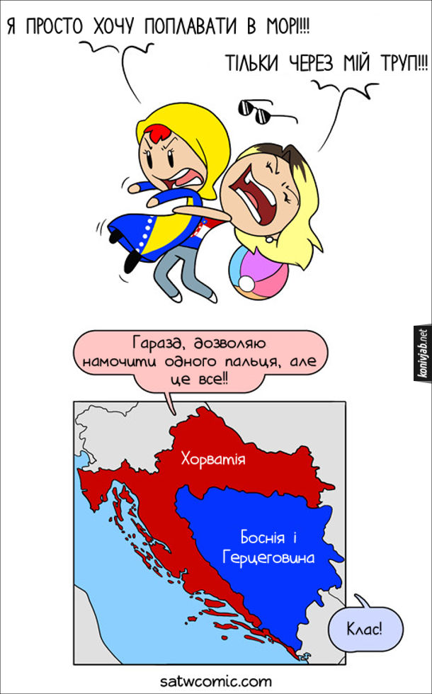 Прикол Боснія і Герцеговина: - Я просто хочу поплавати в морі!!! Хорватія: - Тільки через мій труп!!! Хорватія: - Гаразд, дозволяю намочити одного пальця, але це все!! Боснія і Герцеговина: - Клас! (В Боснії є лише невеличкий шматочок узбережжя