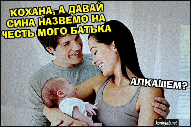 Прикол Ім'я для сина. Новоспечені батько і мама тримають немовля. Чоловік: - Кохана, а давай сина назвемо на честь мого батька. Дружина: - Алкашем?