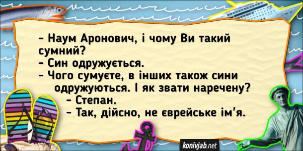 Єврейський анекдот. - Наум Аронович, і чому Ви такий сумний? - Син одружується. - Чого сумуєте, в інших також сини одружуються. І як звати наречену? - Степан. - Так, дійсно, не єврейське ім'я.