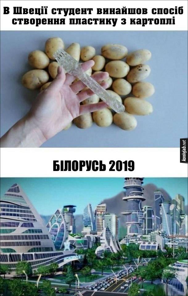 Прикол Пластик з картоплі. В Швеції студент винайшов спосіб створення пластику з картоплі. Користуючись цим винаходом Білорусь в 2019 році перетворилась на футуристичну пластикову державу
