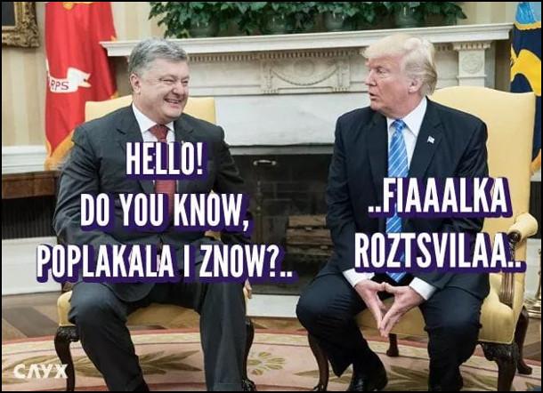 "Мем Порошенко і Трамп. Порошенко: - Hello! Do you know, poplakala i znow?... Трамп: - ...Fiaaalka roztsvilaa.. (пісня ""Плакала"" гурту KAZKA)"